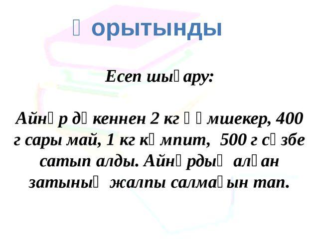 Қорытынды Есеп шығару: Айнұр дүкеннен 2 кг құмшекер, 400 г сары май, 1 кг кәм...