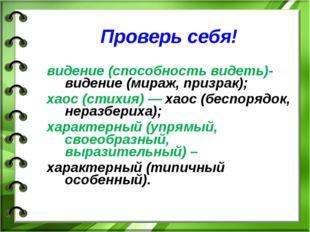 Проверь себя! видение (способность видеть)- видение (мираж, призрак); хаос (с