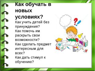 Как обучать в новых условиях? Как учить детей без принуждения? Как помочь им