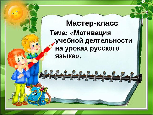 Мастер-класс Тема: «Мотивация учебной деятельности на уроках русского языка».
