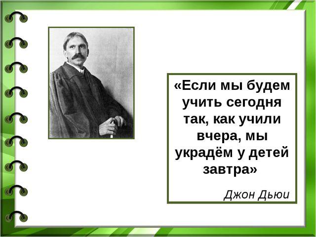 «Если мы будем учить сегодня так, как учили вчера, мы украдём у детей завтра»...
