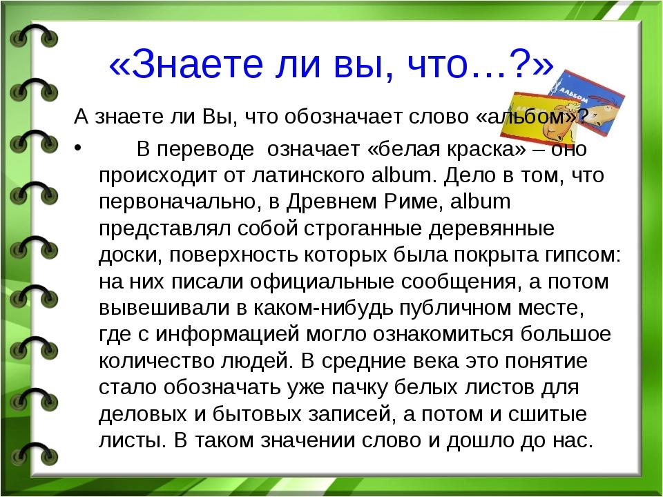 «Знаете ли вы, что…?» А знаете ли Вы, что обозначает слово «альбом»? В перево...