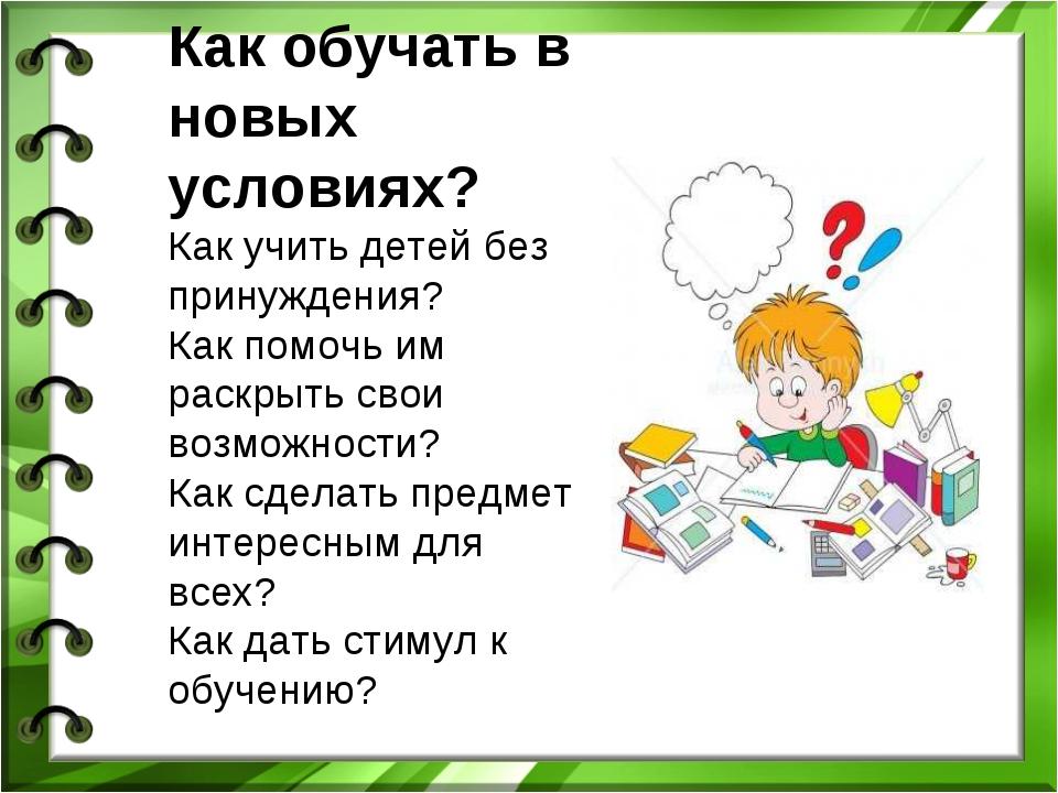 Как обучать в новых условиях? Как учить детей без принуждения? Как помочь им...