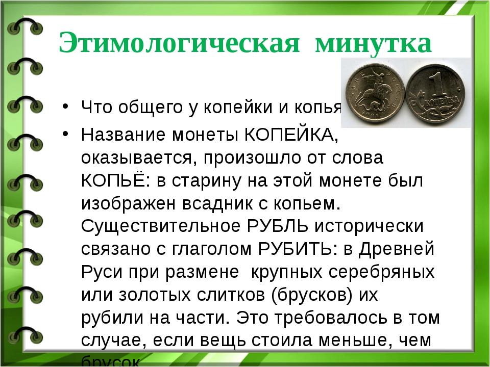 Этимологическая минутка Что общего у копейки и копья? Название монеты КОПЕЙКА...