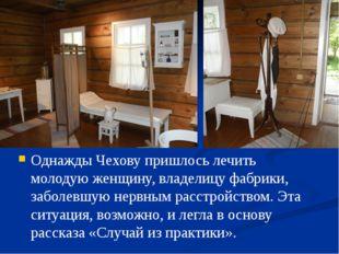 Однажды Чехову пришлось лечить молодую женщину, владелицу фабрики, заболевшу