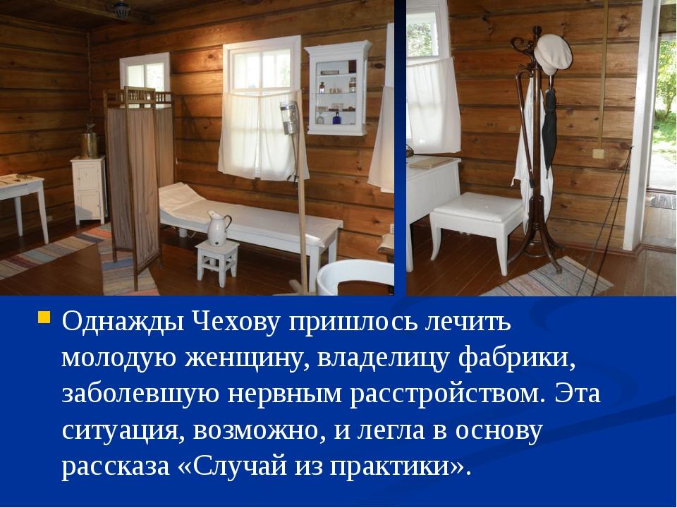 Однажды Чехову пришлось лечить молодую женщину, владелицу фабрики, заболевшу...