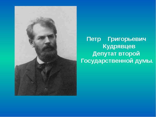 Петр Григорьевич Кудрявцев Депутат второй Государственной думы.