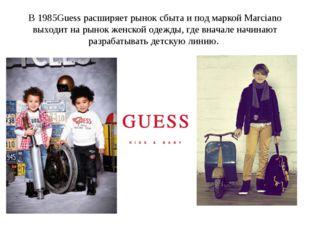 В 1985Guess расширяет рынок сбыта и под маркой Marciano выходит на рынок женс