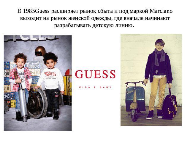 В 1985Guess расширяет рынок сбыта и под маркой Marciano выходит на рынок женс...