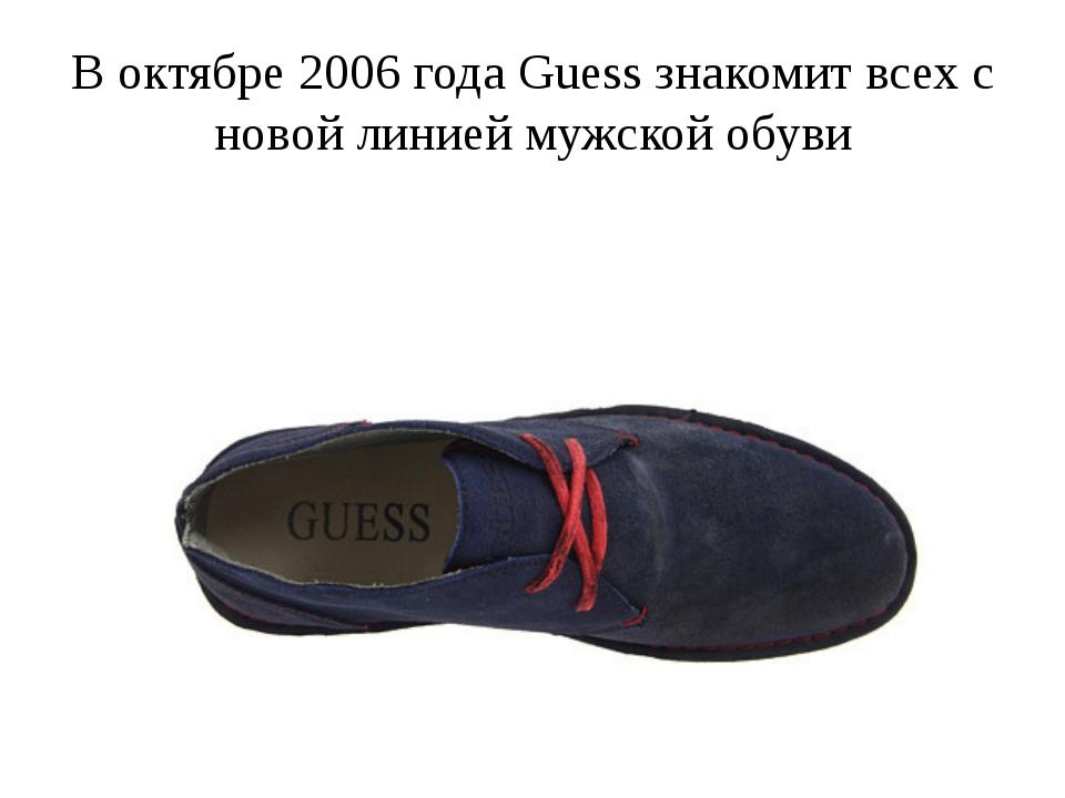 В октябре 2006 года Guess знакомит всех с новой линией мужской обуви