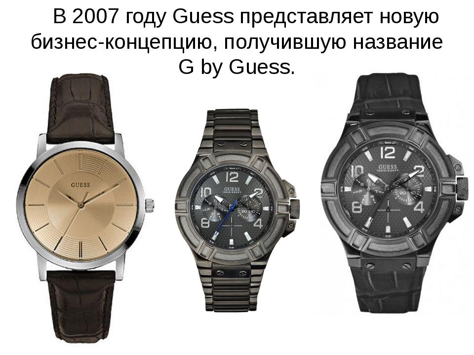 В 2007 году Guess представляет новую бизнес-концепцию, получившую название G...