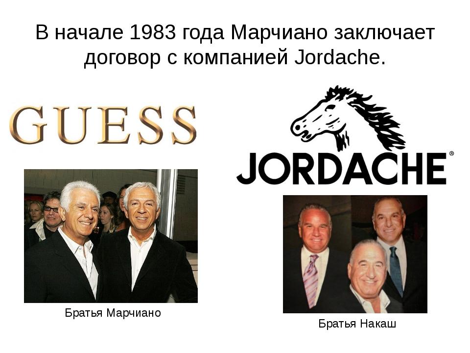 В начале 1983 года Марчиано заключает договор с компанией Jordache. Братья На...