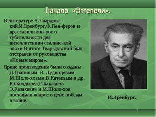 Начало «Оттепели». В литературе А.Твардовс-кий,И.Эренбург,Ф.Пан-феров и др. с