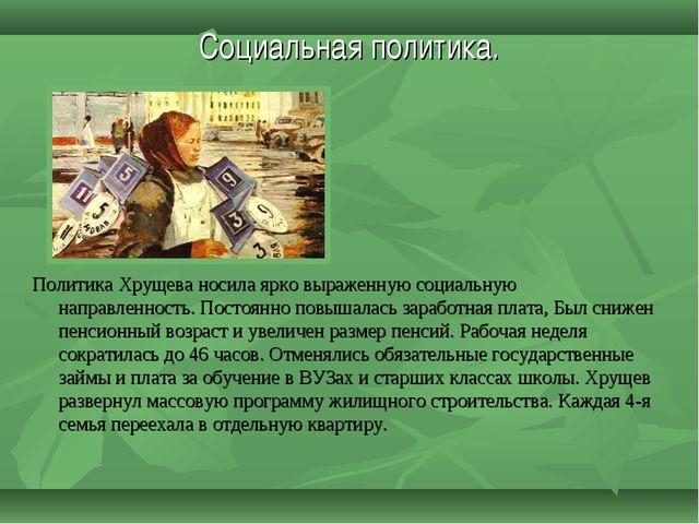 Социальная политика. Политика Хрущева носила ярко выраженную социальную напра...