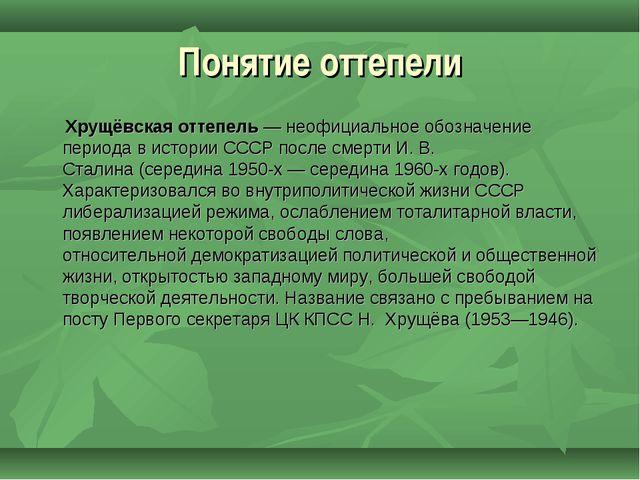 Понятие оттепели Хрущёвская оттепель— неофициальное обозначение периода в ис...