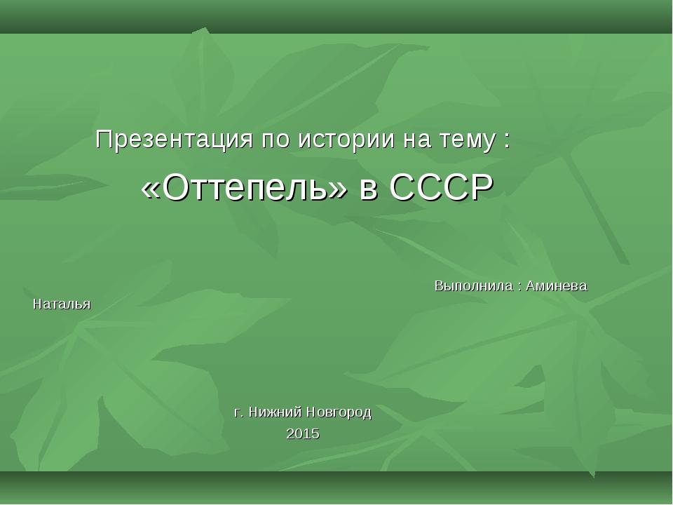 Презентация по истории на тему : «Оттепель» в СССР Выполнила : Аминева Наталь...