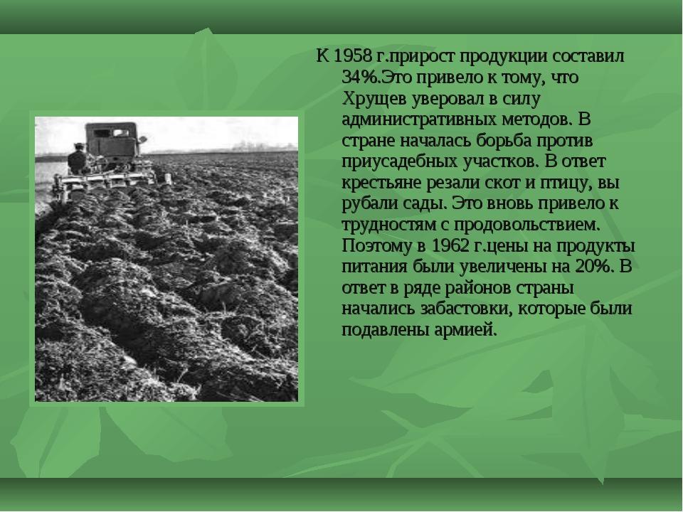 К 1958 г.прирост продукции составил 34%.Это привело к тому, что Хрущев уверов...