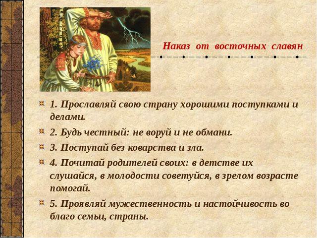 Наказ от восточных славян 1. Прославляй свою страну хорошими поступками и дел...