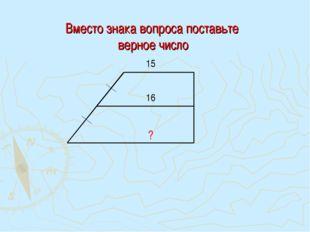 Вместо знака вопроса поставьте верное число ? 15 16
