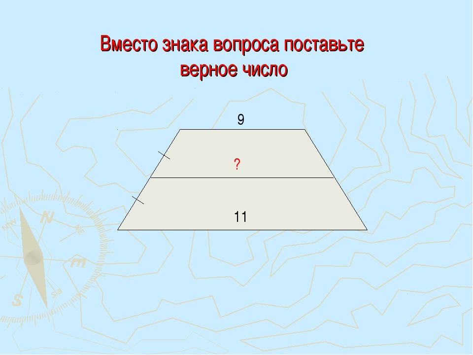 Вместо знака вопроса поставьте верное число 9 11 ?