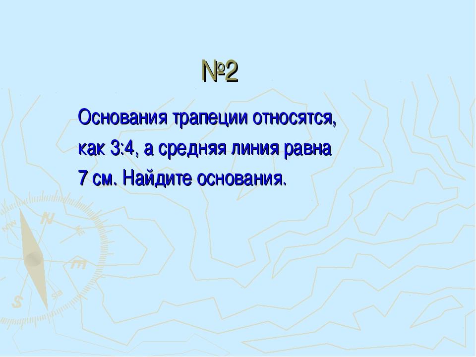 №2 Основания трапеции относятся, как 3:4, а средняя линия равна 7 см. Найдите...