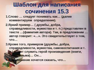 Шаблон для написания сочинения 15.3 1.Слово … следует понимать как… (далее ко