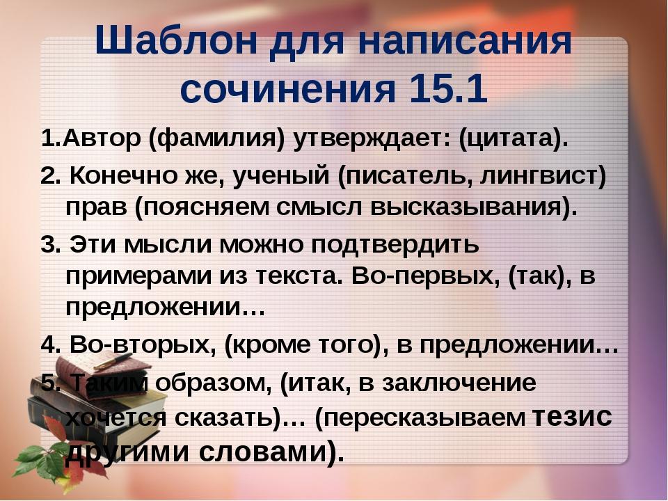 Шаблон для написания сочинения 15.1 1.Автор (фамилия) утверждает: (цитата). 2...