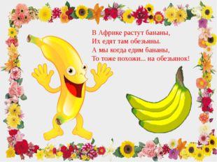 В Африке растут бананы, Их едят там обезьяны. А мы когда едим бананы, То тоже