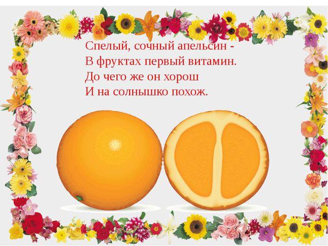 Спелый, сочный апельсин - В фруктах первый витамин. До чего же он хорош И на...