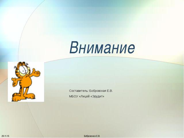 Внимание Составитель: Бобровская Е.В. МБОУ «Лицей «Эрудит» Бобровская Е.В.
