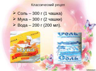 Классический рецеп Соль – 300 г (1 чашка) Мука – 300 г (2 чашки) Вода – 200 г