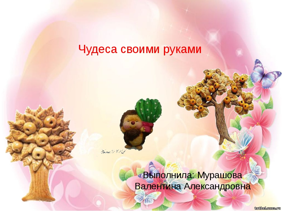 Чудеса своими руками Выполнила: Мурашова Валентина Александровна