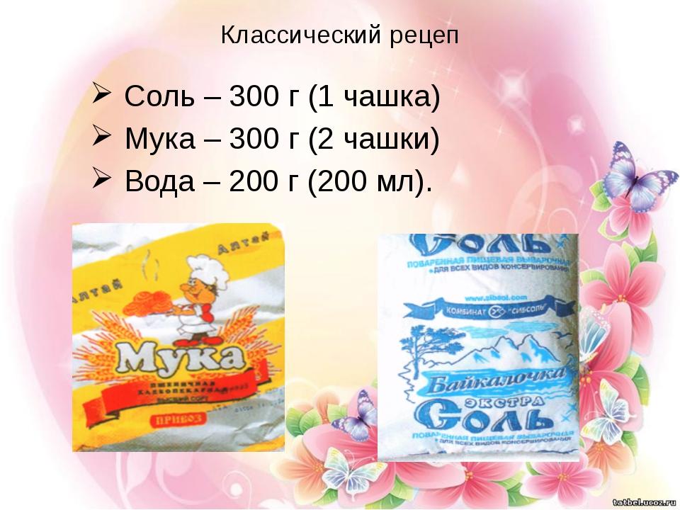 Классический рецеп Соль – 300 г (1 чашка) Мука – 300 г (2 чашки) Вода – 200 г...
