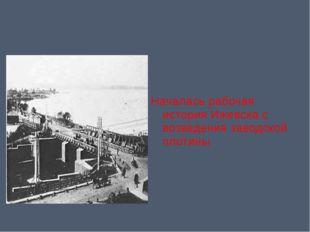 Началась рабочая история Ижевска с возведения заводской плотины