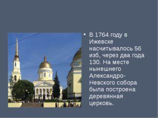 В 1764 году в Ижевске насчитывалось 56 изб, через два года 130. На месте ныне