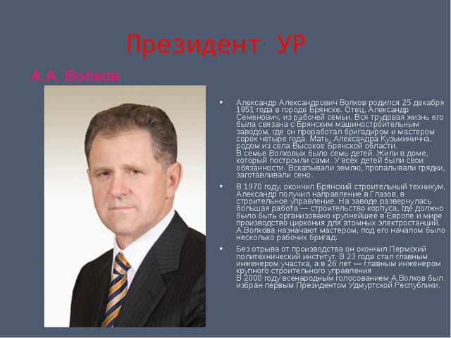 Президент УР А.А. Волков Александр Александрович Волков родился 25 декабря 19...