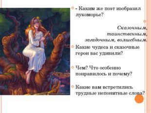 - Каким же поэт изобразил лукоморье? Сказочным, таинственным, загадочным, вол