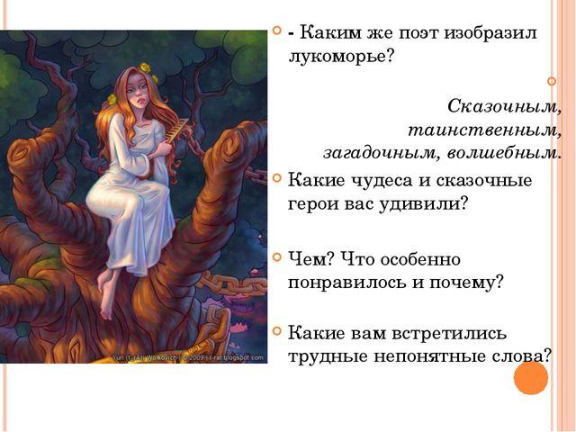 - Каким же поэт изобразил лукоморье? Сказочным, таинственным, загадочным, вол...