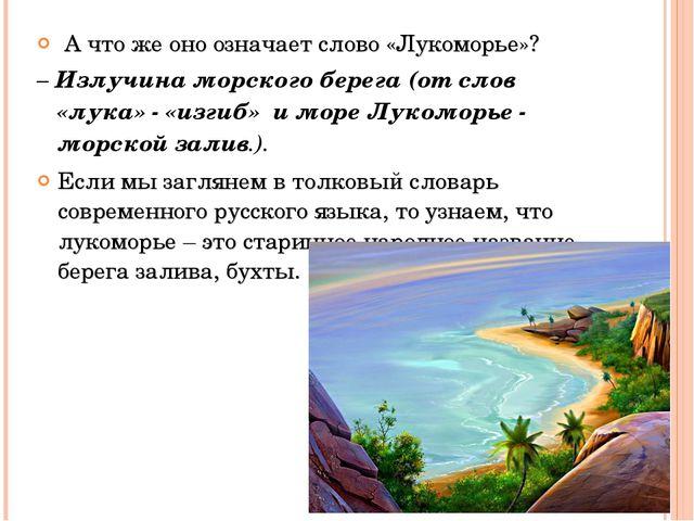А что же оно означает слово «Лукоморье»? – Излучина морского берега (от слов...