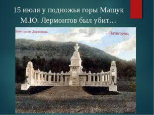 15 июля у подножья горы Машук М.Ю. Лермонтов был убит…