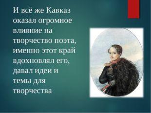 И всё же Кавказ оказал огромное влияние на творчество поэта, именно этот край
