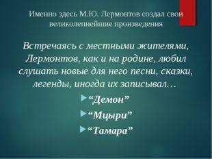 Именно здесь М.Ю. Лермонтов создал свои великолепнейшие произведения Встречая