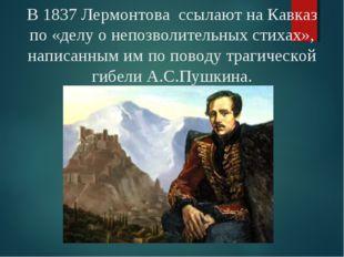 В 1837 Лермонтова ссылают на Кавказ по «делу о непозволительных стихах», напи
