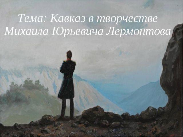 Тема: Кавказ в творчестве Михаила Юрьевича Лермонтова
