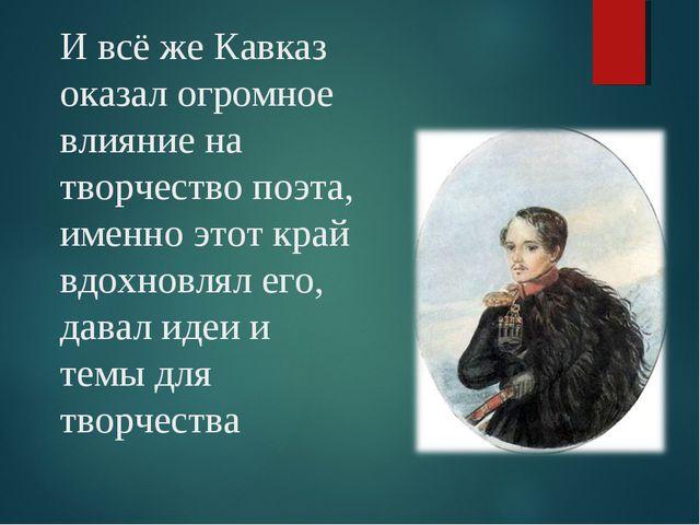 И всё же Кавказ оказал огромное влияние на творчество поэта, именно этот край...