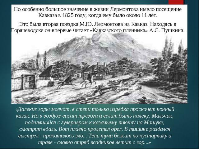 Но особенно большое значение в жизни Лермонтова имело посещение Кавказа в 182...