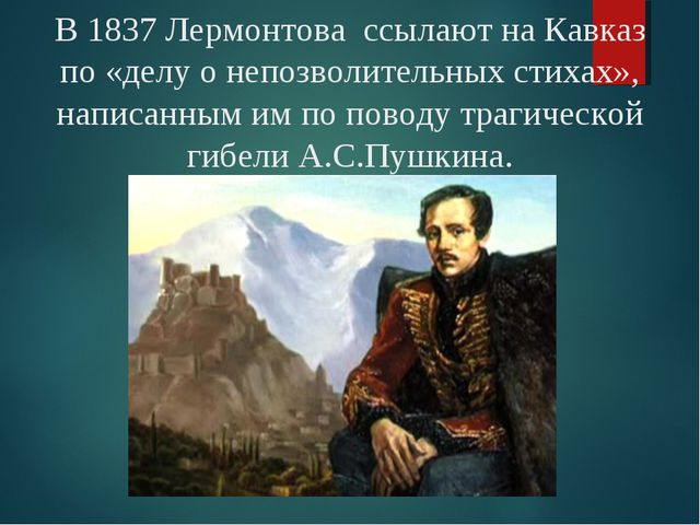 В 1837 Лермонтова ссылают на Кавказ по «делу о непозволительных стихах», напи...