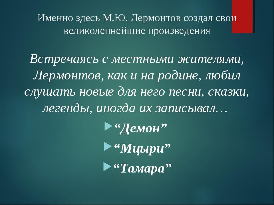 Именно здесь М.Ю. Лермонтов создал свои великолепнейшие произведения Встречая...