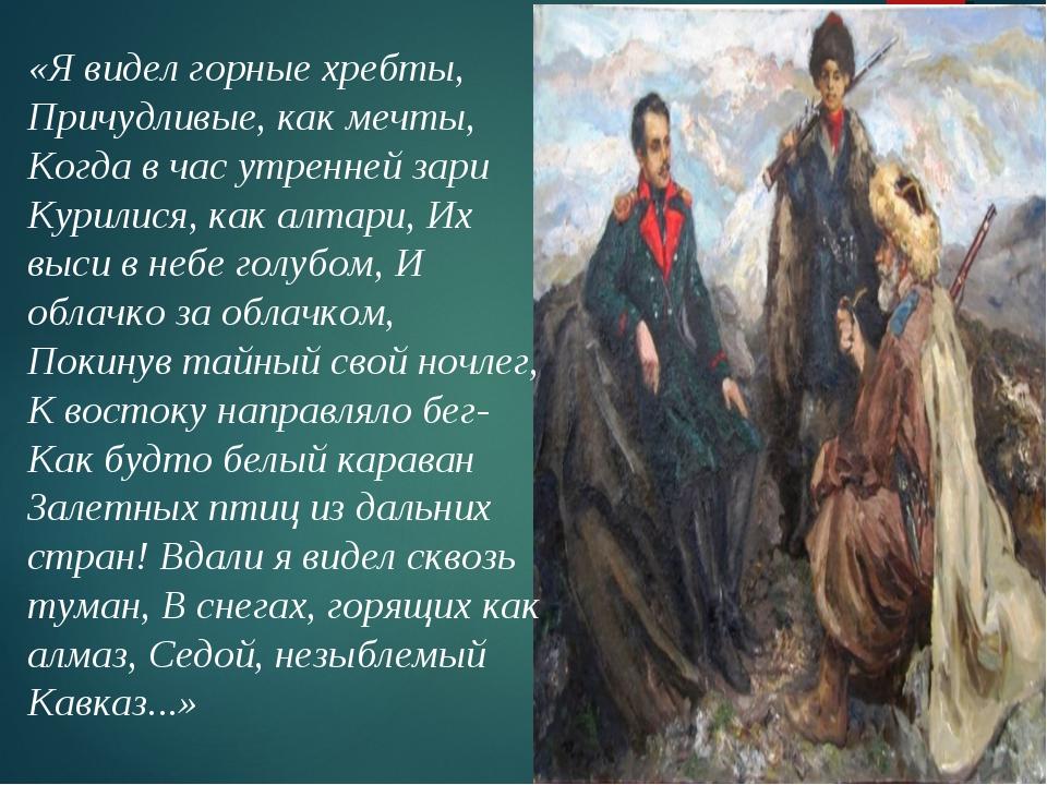 «Я видел горные хребты, Причудливые, как мечты, Когда в час утренней зари Кур...
