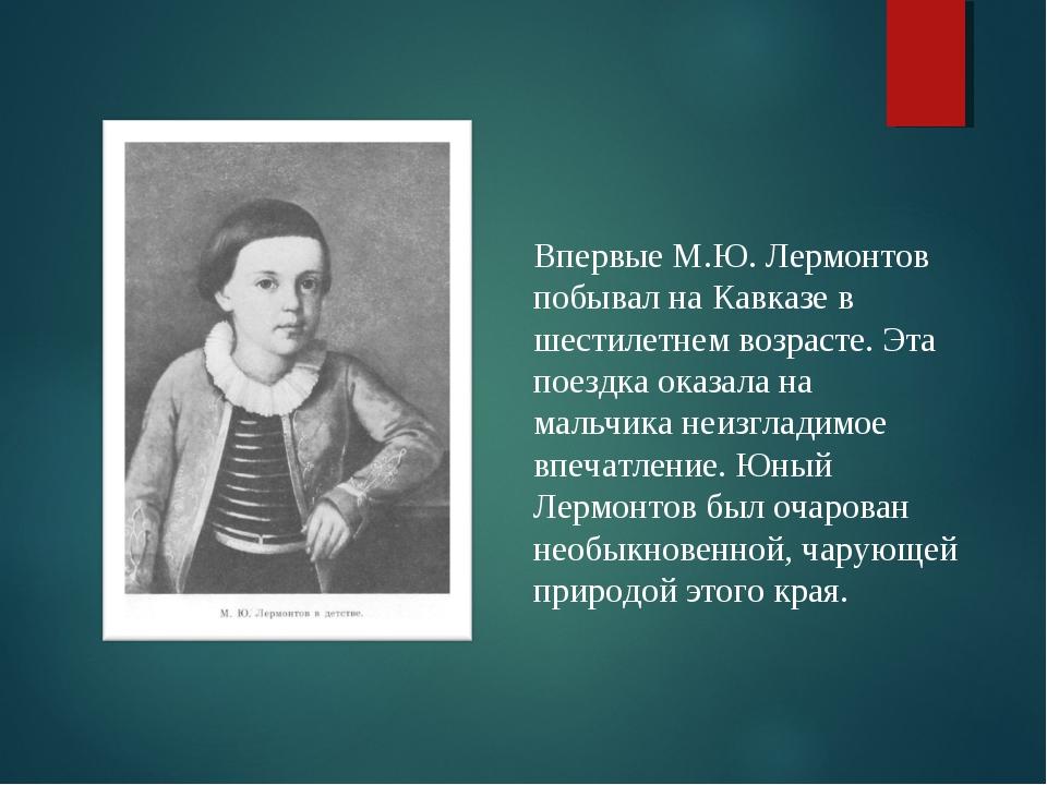 Впервые М.Ю. Лермонтов побывал на Кавказе в шестилетнем возрасте. Эта поездка...
